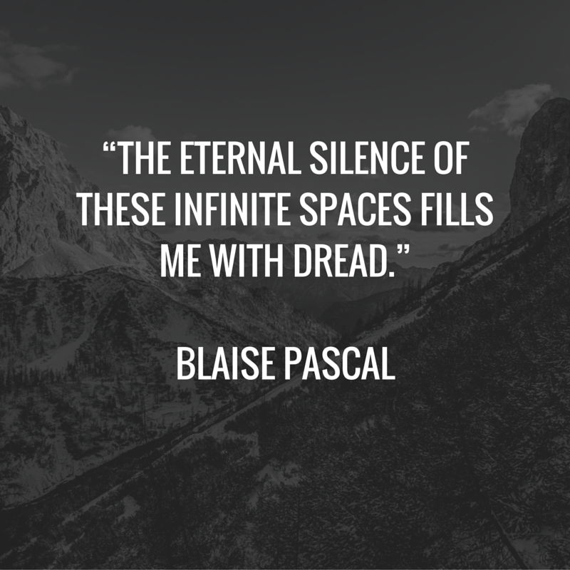 """""""The eternal silence of these infinite spaces fills me with dread."""" -Blaise Pascal"""