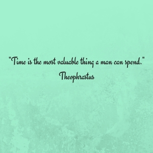 -Time is the most valuable thing a man can spend.-Theophrastus