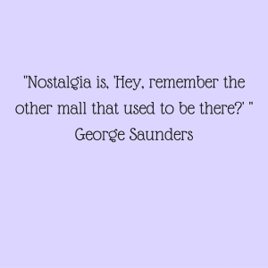 Nostalgia is, 'Hey, remember the other mall that used to be there-' George Saunders
