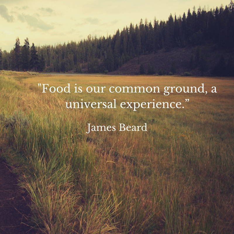 -Food is our common ground, a universal experience.""