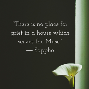 """""""There is no place for grief in a house which serves the Muse."""" ― Sappho"""