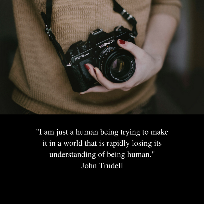 -I am just a human being trying to make it in a world that is rapidly losing its understanding of being human.-John Trudell.png