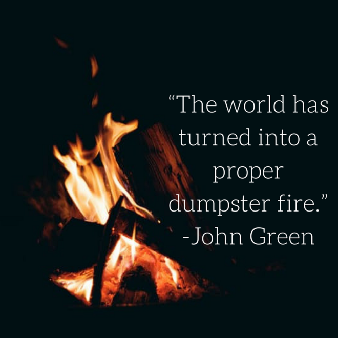 """The world has turned into a proper dumpster fire.""-John Green.png"