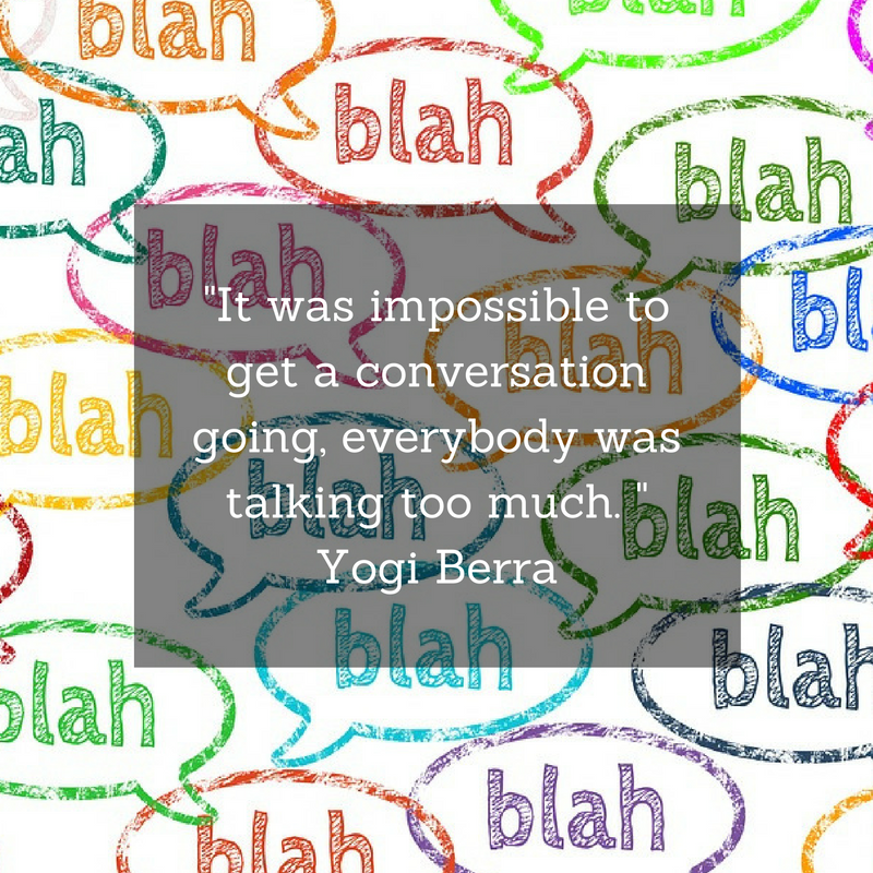 It was impossible to get a conversation going, everybody was talking too much. Yogi Berra (1).png