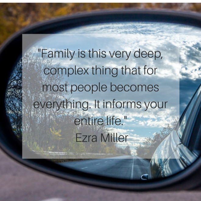 -Family is this very deep, complex thing that for most people becomes everything. It informs your entire life.- Ezra Miller.png