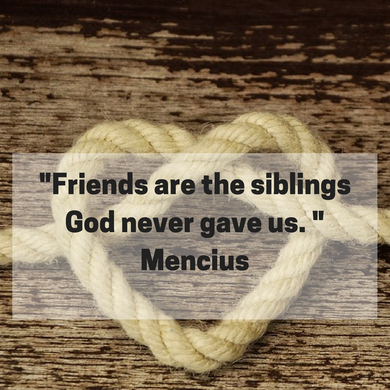Friends are the siblings God never gave us. Mencius.jpg