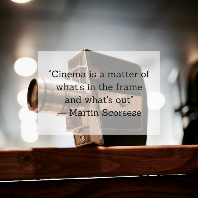 """Cinema is a matter of what's in the frame and what's out"" ― Martin Scorsese.png"