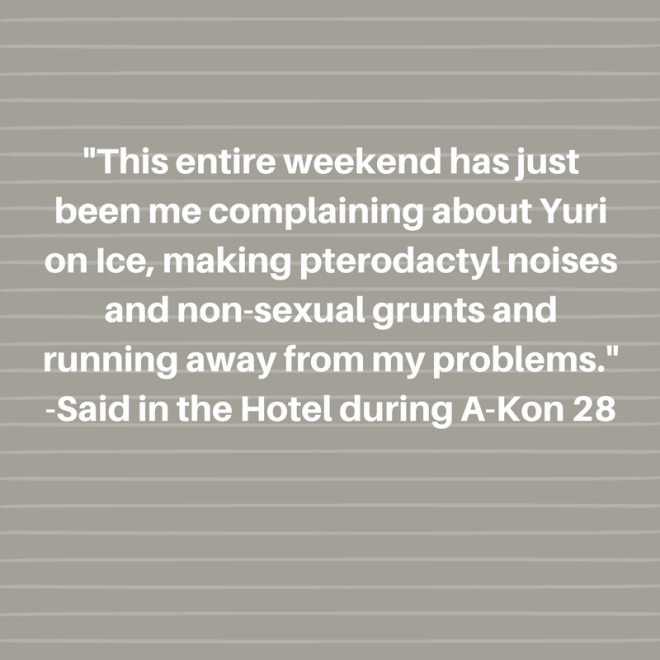 -This entire weekend has just been me complaining about Yuri on Ice, making pterodactyl noises and non-sexual grunts and running away from my problems.--Said in the Hotel during A-Kon 28.png