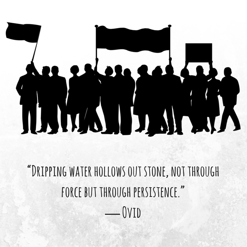 """""""Dripping water hollows out stone, not through force but through persistence."""" ― Ovid.png"""