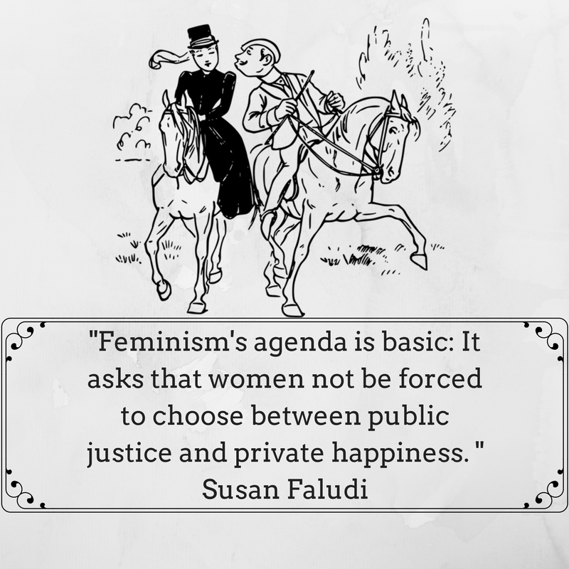 Feminism's agenda is basic- It asks that women not be forced to choose between public justice and private happiness. Susan Faludi.png