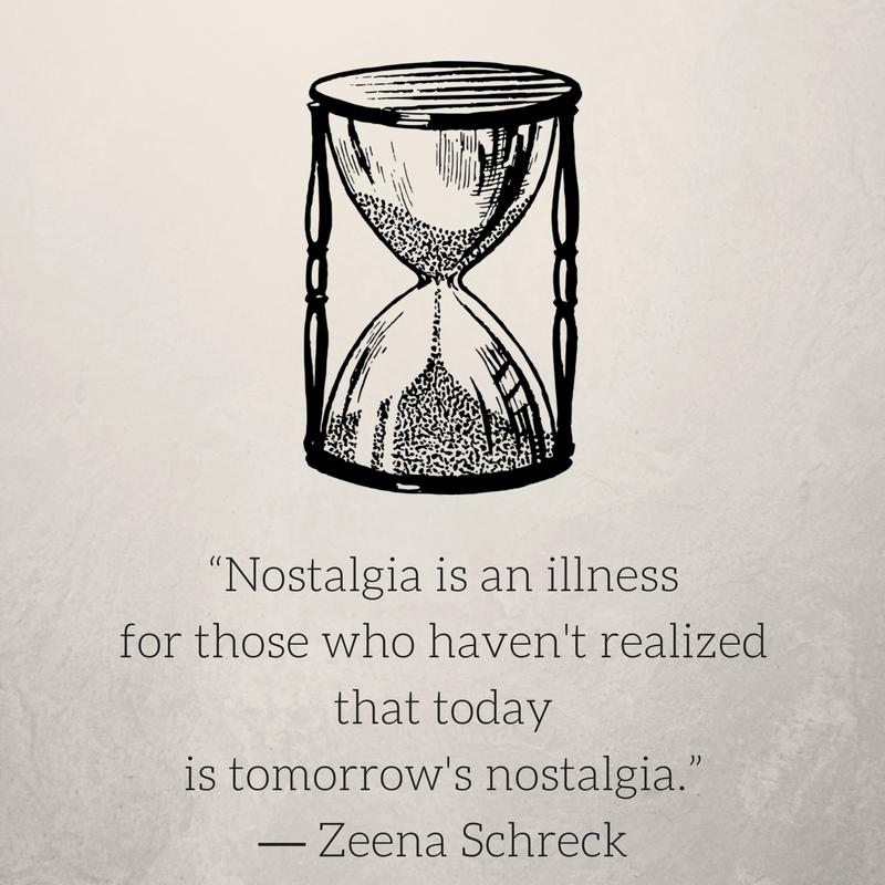 """""""Nostalgia is an illness for those who haven't realized that todayis tomorrow's nostalgia."""" ― Zeena Schreck.png"""