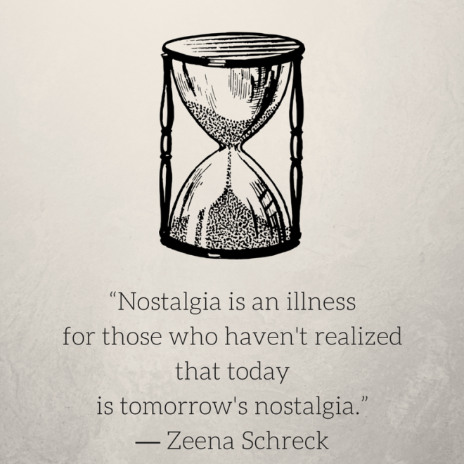 """Nostalgia is an illness for those who haven't realized that todayis tomorrow's nostalgia."" ― Zeena Schreck.png"