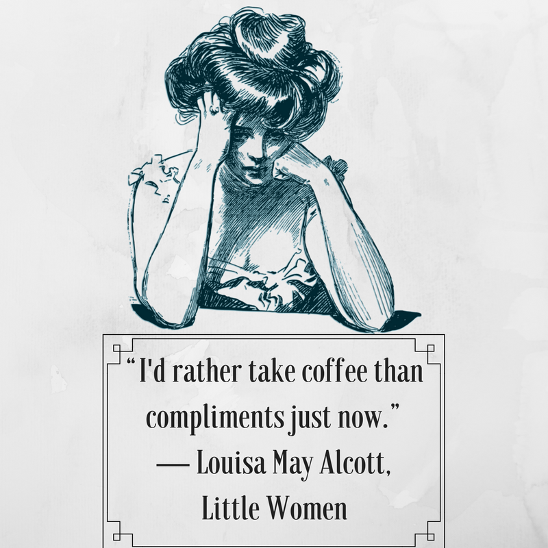 """""""I'd rather take coffee than compliments just now."""" ― Louisa May Alcott, Little Women.png"""