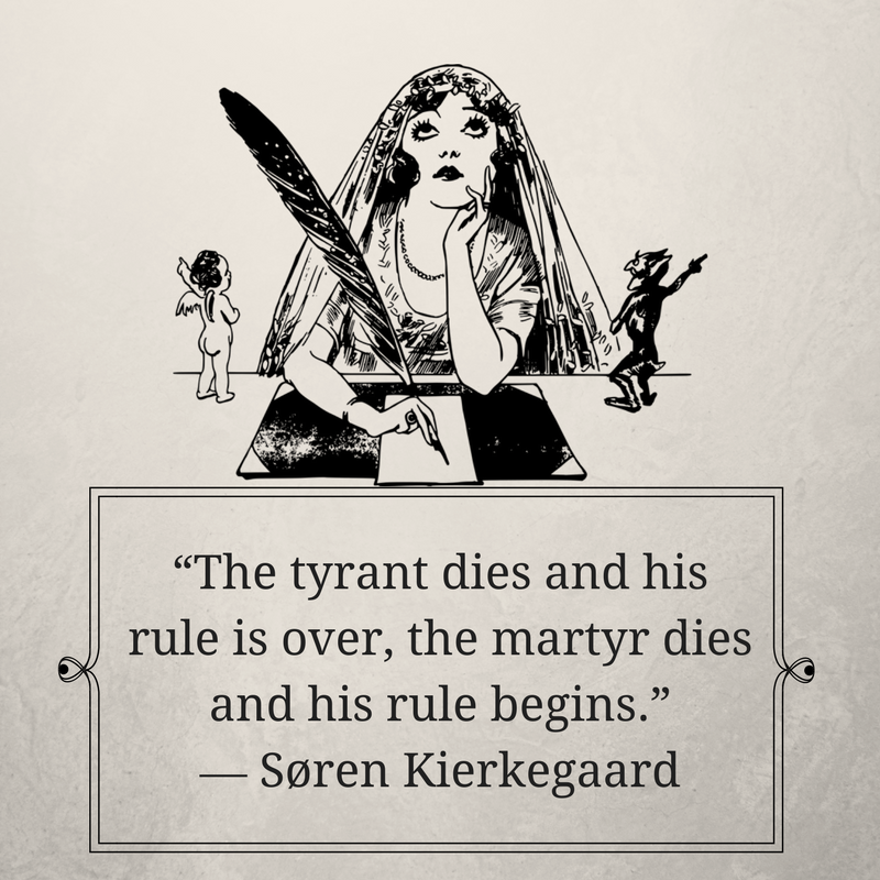 """The tyrant dies and his rule is over, the martyr dies and his rule begins."" ― Søren Kierkegaard.png"