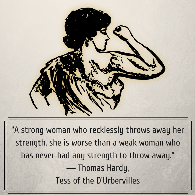 """""""A strong woman who recklessly throws away her strength, she is worse than a weak woman who has never had any strength to throw away."""" ― Thomas Hardy, Tess of the D'Urbervilles.png"""