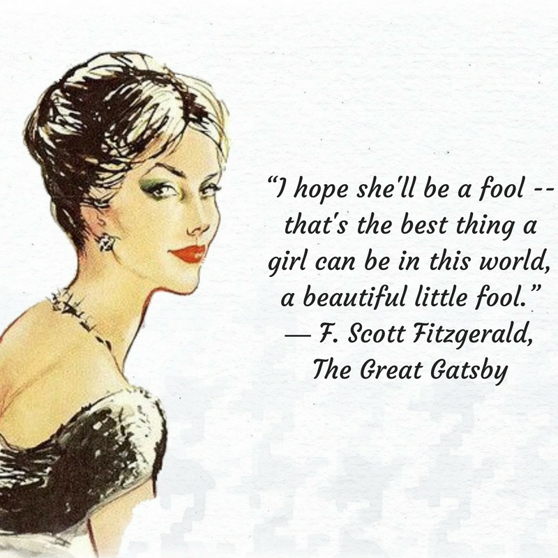 """I hope she'll be a fool -- that's the best thing a girl can be in this world, a beautiful little fool."" ― F. Scott Fitzgerald, The Great Gatsby.png"