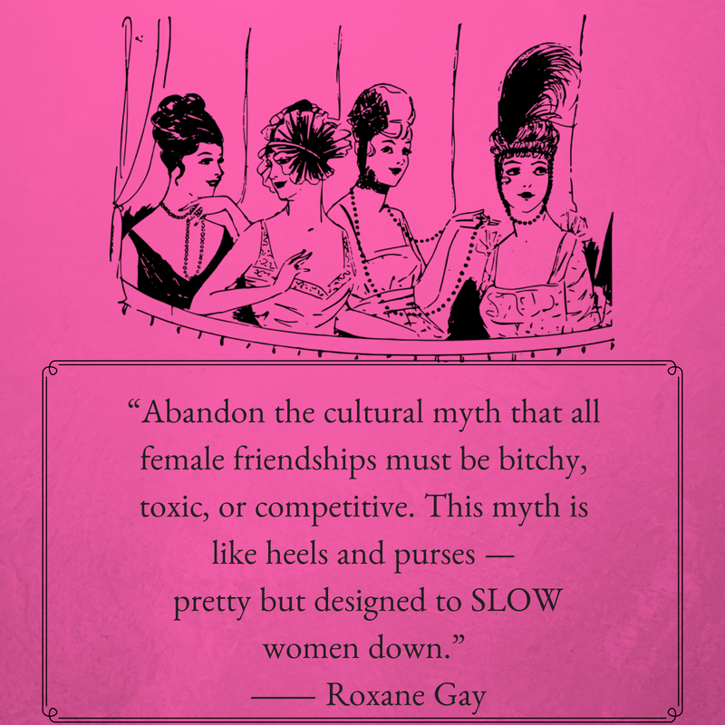 """""""Abandon the cultural myth that all female friendships must be bitchy, toxic, or competitive. This myth is like heels and purses — pretty but designed to SLOW women down."""" ― Roxa"""