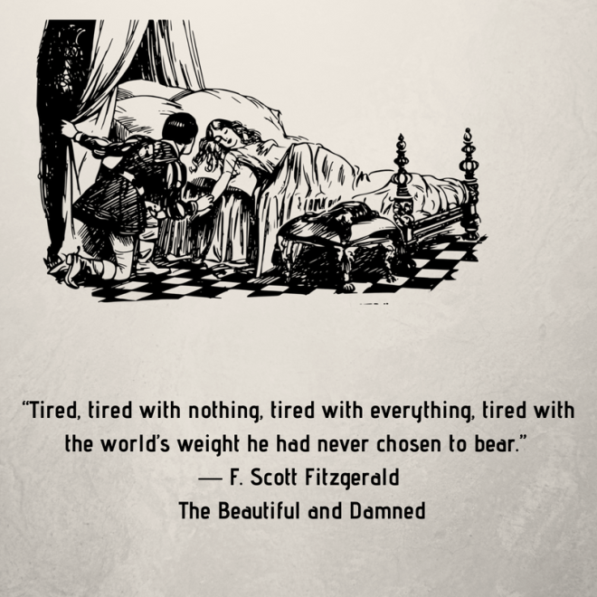 """Tired, tired with nothing, tired with everything, tired with the world's weight he had never chosen to bear."" ― F. Scott Fitzgerald, The Beautiful and Damned.png"