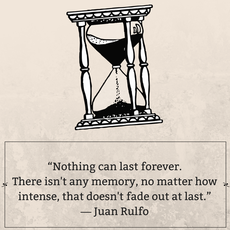 """""""Nothing can last forever. There isn't any memory, no matter how intense, that doesn't fade out at last."""" ― Juan Rulfo.png"""