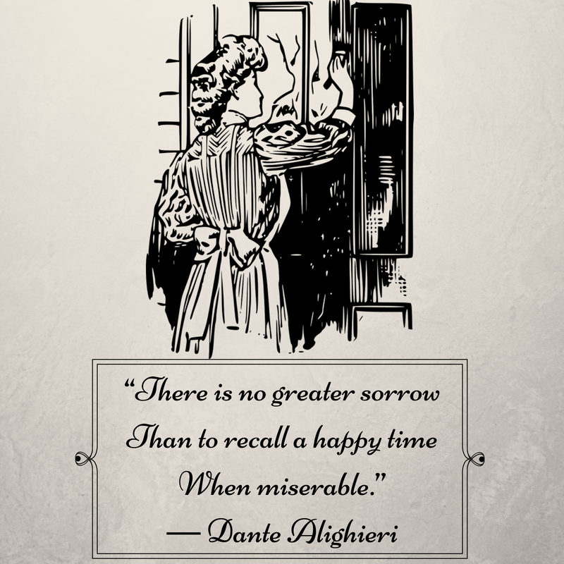 """There is no greater sorrowThan to recall a happy timeWhen miserable."" ― Dante Alighieri"