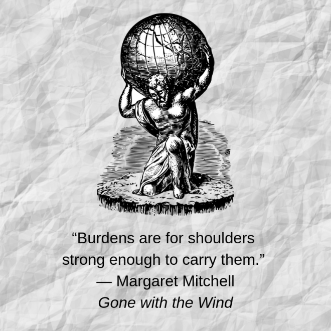 """""""Burdens are for shoulders strong enough to carry them.""""   ― Margaret Mitchell  Gone with the Wind.png"""