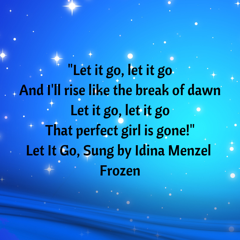 Let it go, let it go And I'll rise like the break of dawn Let it go, let it go That perfect girl is gone! Let It Go, Sung by Idina Menzel, Frozen.png