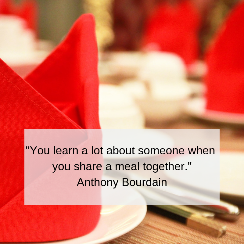 You learn a lot about someone when you share a meal together._  Anthony Bourdain.png